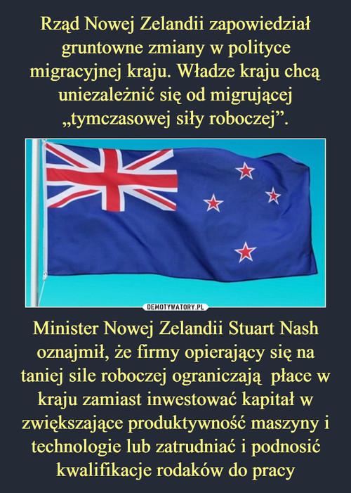 """Rząd Nowej Zelandii zapowiedział gruntowne zmiany w polityce migracyjnej kraju. Władze kraju chcą uniezależnić się od migrującej """"tymczasowej siły roboczej"""". Minister Nowej Zelandii Stuart Nash oznajmił, że firmy opierający się na taniej sile roboczej ograniczają  płace w kraju zamiast inwestować kapitał w zwiększające produktywność maszyny i technologie lub zatrudniać i podnosić kwalifikacje rodaków do pracy"""