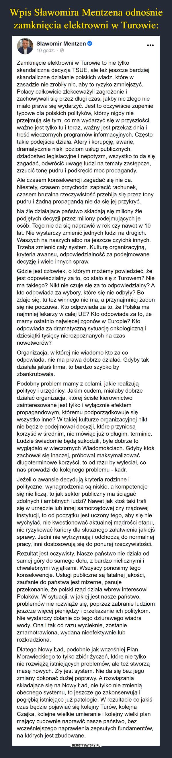 –  Wpis Sławomira Mentzena odnośniezamknięcia elektrowni w Turowie:Sławomir Mentzen O10 godz. · OZamknięcie elektrowni w Turowie to nie tylkoskandaliczna decyzja TSUE, ale też jeszcze bardziejskandaliczne działanie polskich władz, które wzasadzie nie zrobiły nic, aby to ryzyko zmniejszyć.Polacy całkowicie zlekceważyli zagrożenie izachowywali się przez długi czas, jakby nic złego niemiało prawa się wydarzyć. Jest to oczywiście zupełnietypowe dla polskich polityków, którzy nigdy nieprzejmują się tym, co ma wydarzyć się w przyszłości,ważne jest tylko tu i teraz, ważny jest przekaz dnia itreść wieczornych programów informacyjnych. Częstotakie podejście działa. Afery i korupcję, awarie,dramatycznie niski poziom usług publicznych,dziadostwo legislacyjne i nepotyzm, wszystko to da sięzagadać, odwrócić uwagę ludzi na tematy zastępcze,zrzucić tonę pudru i podkręcić moc propagandy.Ale czasem konsekwencji zagadać się nie da.Niestety, czasem przychodzi zapłacić rachunek,czasem brutalna rzeczywistość przebija się przez tonypudru i żadną propagandą nie da się jej przykryć.Na źle działające państwo składają się miliony źlepodjętych decyzji przez miliony podejmujących jeosób. Tego nie da się naprawić w rok czy nawet w 10lat. Nie wystarczy zmienić jednych ludzi na drugich.Waszych na naszych albo na jeszcze czyichś innych.Trzeba zmienić cały system. Kulturę organizacyjną,kryteria awansu, odpowiedzialność za podejmowanedecyzję i wiele innych spraw.Gdzie jest człowiek, o którym możemy powiedzieć, żejest odpowiedzialny za to, co stało się z Turowem? Niema takiego? Nikt nie czuje się za to odpowiedzialny? Akto odpowiada za wybory, które się nie odbyły? Bozdaje się, tu też winnego nie ma, a przynajmniej żadensię nie poczuwa. Kto odpowiada za to, że Polska manajmniej lekarzy w całej UE? Kto odpowiada za to, żemamy ostatnio najwięcej zgonóww Europie? Ktoodpowiada za dramatyczną sytuację onkologiczną idziesiątki tysięcy nierozpoznanych na czasnowotworów?Organizacja, w której nie wiadomo kto 