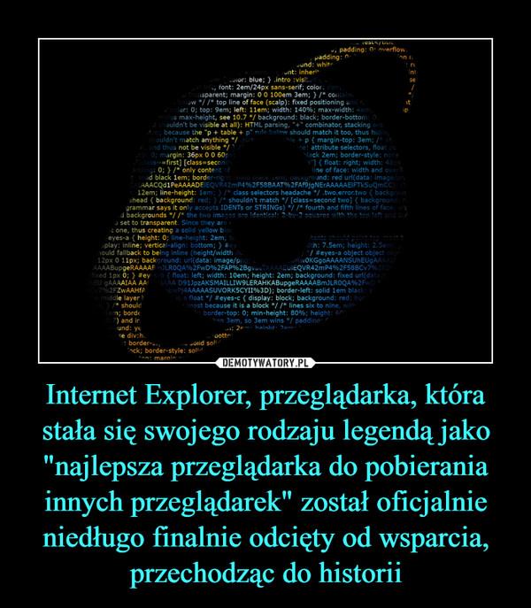 """Internet Explorer, przeglądarka, która stała się swojego rodzaju legendą jako """"najlepsza przeglądarka do pobierania innych przeglądarek"""" został oficjalnie niedługo finalnie odcięty od wsparcia, przechodząc do historii –"""