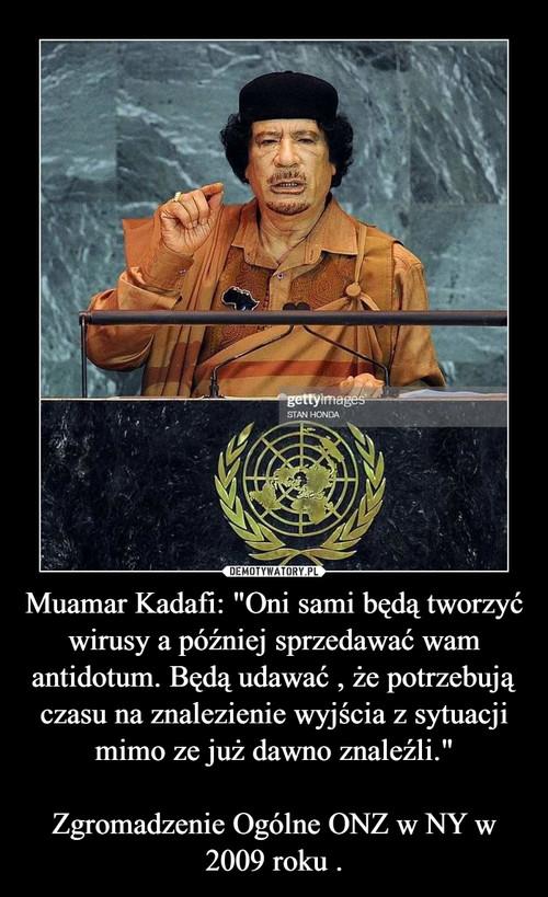 """Muamar Kadafi: """"Oni sami będą tworzyć wirusy a później sprzedawać wam antidotum. Będą udawać , że potrzebują czasu na znalezienie wyjścia z sytuacji mimo ze już dawno znaleźli.""""  Zgromadzenie Ogólne ONZ w NY w 2009 roku ."""