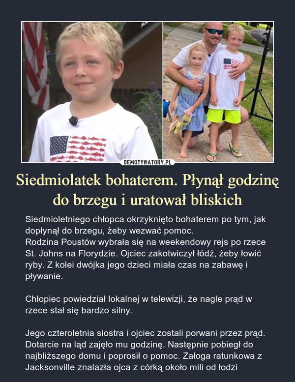 Siedmiolatek bohaterem. Płynął godzinę do brzegu i uratował bliskich – Siedmioletniego chłopca okrzyknięto bohaterem po tym, jak dopłynął do brzegu, żeby wezwać pomoc. Rodzina Poustów wybrała się na weekendowy rejs po rzece St. Johns na Florydzie. Ojciec zakotwiczył łódź, żeby łowić ryby. Z kolei dwójka jego dzieci miała czas na zabawę i pływanie.Chłopiec powiedział lokalnej w telewizji, że nagle prąd w rzece stał się bardzo silny.Jego czteroletnia siostra i ojciec zostali porwani przez prąd. Dotarcie na ląd zajęło mu godzinę. Następnie pobiegł do najbliższego domu i poprosił o pomoc. Załoga ratunkowa z Jacksonville znalazła ojca z córką około mili od łodzi