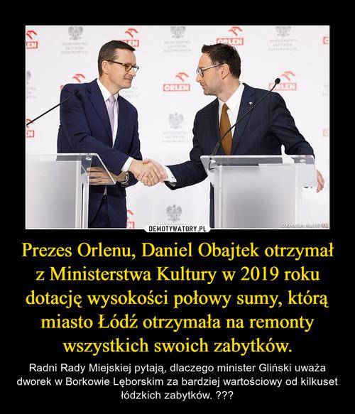 Prezes Orlenu, Daniel Obajtek otrzymał z Ministerstwa Kultury w 2019 roku dotację wysokości połowy sumy, którą miasto Łódź otrzymała na remonty wszystkich swoich zabytków.