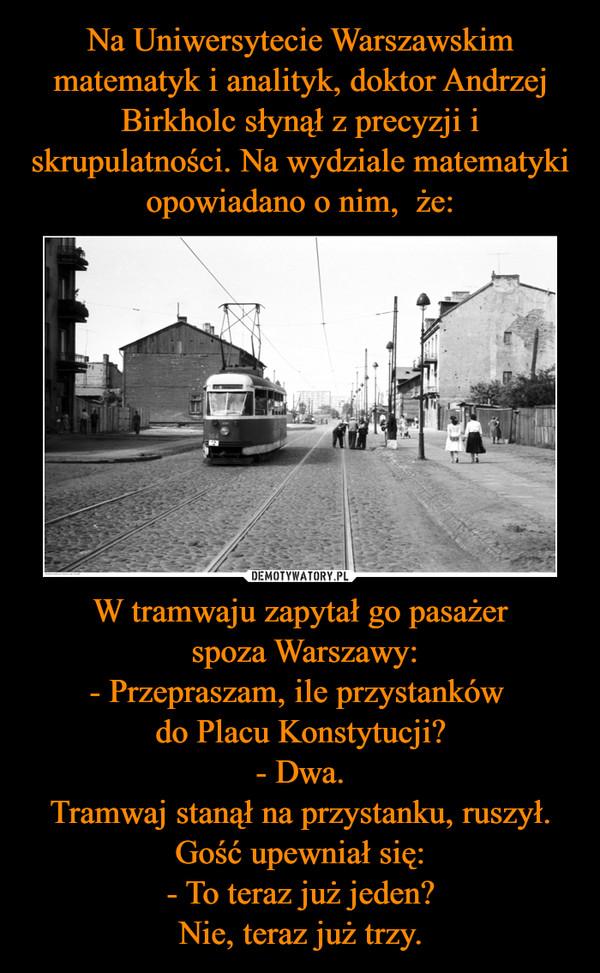 W tramwaju zapytał go pasażer spoza Warszawy:- Przepraszam, ile przystanków do Placu Konstytucji?- Dwa.Tramwaj stanął na przystanku, ruszył. Gość upewniał się:- To teraz już jeden?Nie, teraz już trzy. –