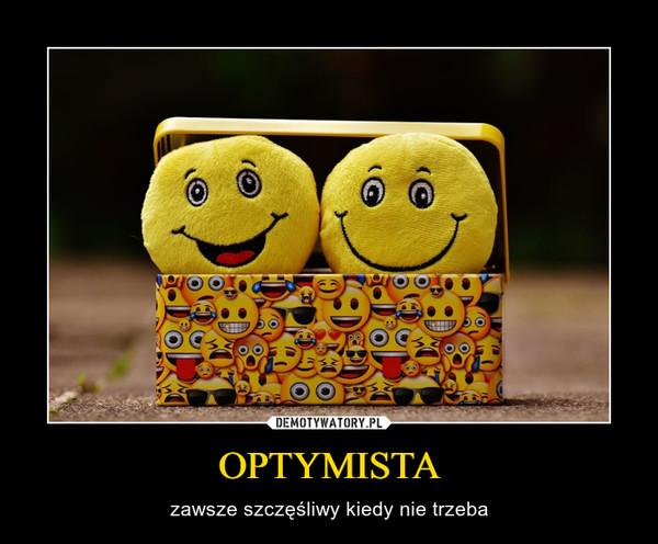 OPTYMISTA – zawsze szczęśliwy kiedy nie trzeba