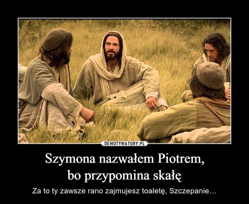 Szymona nazwałem Piotrem, bo przypomina skałę