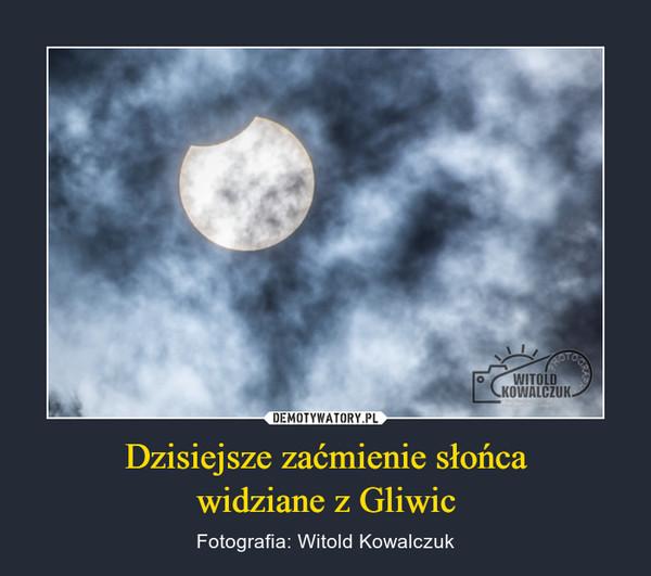 Dzisiejsze zaćmienie słońcawidziane z Gliwic – Fotografia: Witold Kowalczuk