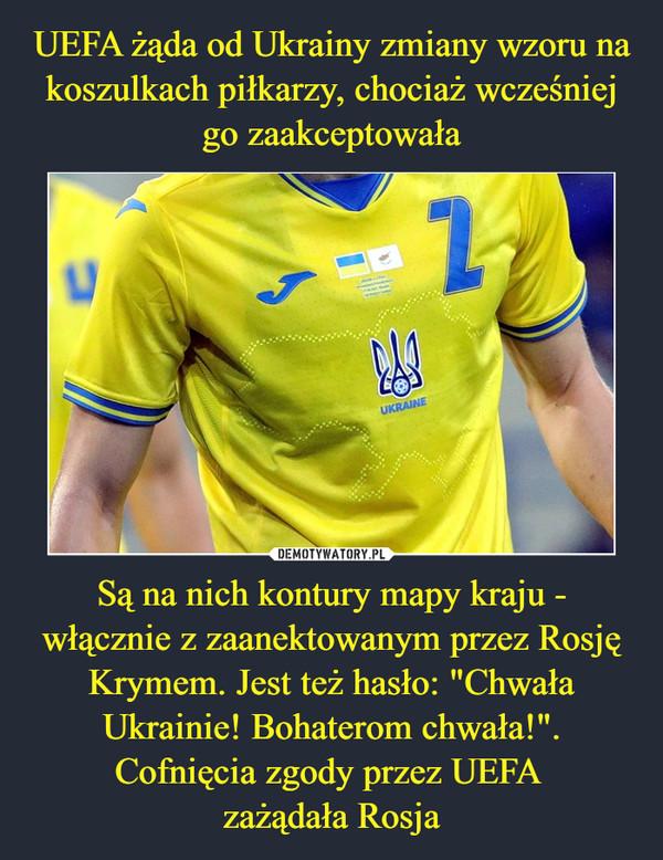 """Są na nich kontury mapy kraju - włącznie z zaanektowanym przez Rosję Krymem. Jest też hasło: """"Chwała Ukrainie! Bohaterom chwała!"""". Cofnięcia zgody przez UEFA zażądała Rosja –"""