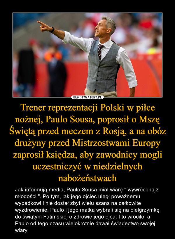 """Trener reprezentacji Polski w piłce nożnej, Paulo Sousa, poprosił o Mszę Świętą przed meczem z Rosją, a na obóz drużyny przed Mistrzostwami Europy zaprosił księdza, aby zawodnicy mogli uczestniczyć w niedzielnych nabożeństwach – Jak informują media, Paulo Sousa miał wiarę ′′ wywróconą z młodości """". Po tym, jak jego ojciec uległ poważnemu wypadkowi i nie dostał zbyt wielu szans na całkowite wyzdrowienie, Paulo i jego matka wybrali się na pielgrzymkę do świątyni Fatimskiej o zdrowie jego ojca. I to wróciło, a Paulo od tego czasu wielokrotnie dawał świadectwo swojej wiary"""