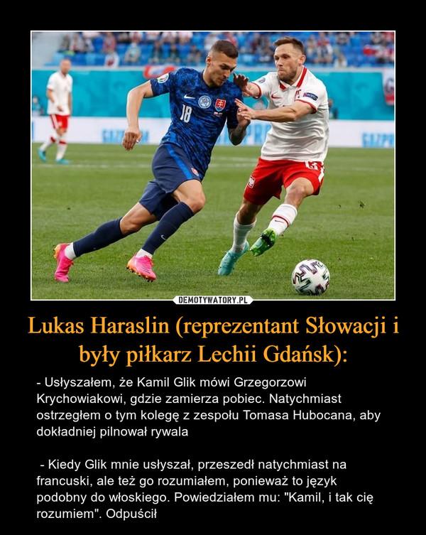"""Lukas Haraslin (reprezentant Słowacji i były piłkarz Lechii Gdańsk): – - Usłyszałem, że Kamil Glik mówi Grzegorzowi Krychowiakowi, gdzie zamierza pobiec. Natychmiast ostrzegłem o tym kolegę z zespołu Tomasa Hubocana, aby dokładniej pilnował rywala - Kiedy Glik mnie usłyszał, przeszedł natychmiast na francuski, ale też go rozumiałem, ponieważ to język podobny do włoskiego. Powiedziałem mu: """"Kamil, i tak cię rozumiem"""". Odpuścił"""