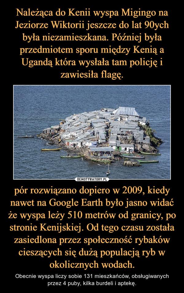 pór rozwiązano dopiero w 2009, kiedy nawet na Google Earth było jasno widać że wyspa leży 510 metrów od granicy, po stronie Kenijskiej. Od tego czasu została zasiedlona przez społeczność rybaków cieszących się dużą populacją ryb w okolicznych wodach. – Obecnie wyspa liczy sobie 131 mieszkańców, obsługiwanych przez 4 puby, kilka burdeli i aptekę.