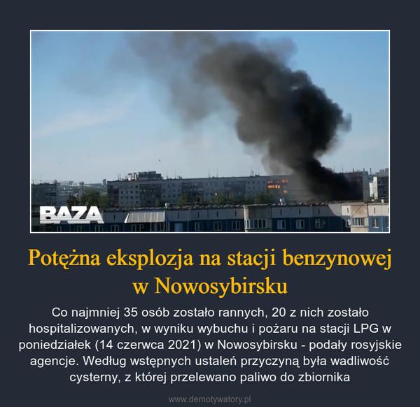 Potężna eksplozja na stacji benzynowej w Nowosybirsku – Co najmniej 35 osób zostało rannych, 20 z nich zostało hospitalizowanych, w wyniku wybuchu i pożaru na stacji LPG w poniedziałek (14 czerwca 2021) w Nowosybirsku - podały rosyjskie agencje. Według wstępnych ustaleń przyczyną była wadliwość cysterny, z której przelewano paliwo do zbiornika