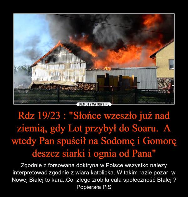 """Rdz 19/23 : """"Słońce wzeszło już nad ziemią, gdy Lot przybył do Soaru.  A wtedy Pan spuścił na Sodomę i Gomorę deszcz siarki i ognia od Pana"""" – Zgodnie z forsowana doktryna w Polsce wszystko nalezy interpretować zgodnie z wiara katolicka..W takim razie pozar  w Nowej Bialej to kara..Co  zlego zrobiła cala społeczność BIalej ? Popierała PiS"""