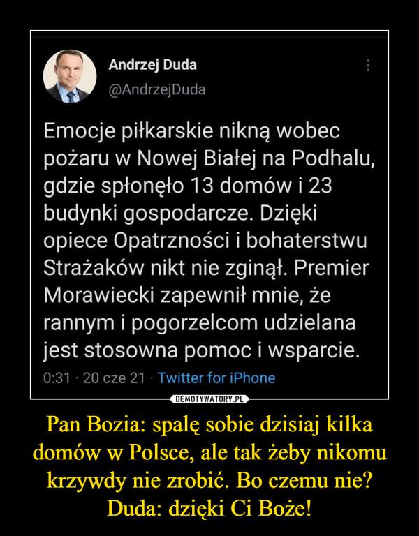 Pan Bozia: spalę sobie dzisiaj kilka domów w Polsce, ale tak żeby nikomu krzywdy nie zrobić. Bo czemu nie?Duda: dzięki Ci Boże! –