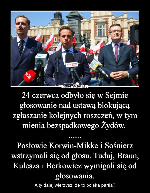 24 czerwca odbyło się w Sejmie głosowanie nad ustawą blokującą zgłaszanie kolejnych roszczeń, w tym mienia bezspadkowego Żydów. ......Posłowie Korwin-Mikke i Sośnierz wstrzymali się od głosu. Tuduj, Braun, Kulesza i Berkowicz wymigali się od głosowania. – A ty dalej wierzysz, że to polska partia?