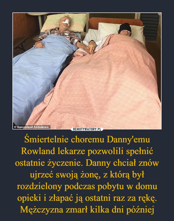 Śmiertelnie choremu Danny'emu Rowland lekarze pozwolili spełnić ostatnie życzenie. Danny chciał znów ujrzeć swoją żonę, z którą był rozdzielony podczas pobytu w domu opieki i złapać ją ostatni raz za rękę. Mężczyzna zmarł kilka dni później –