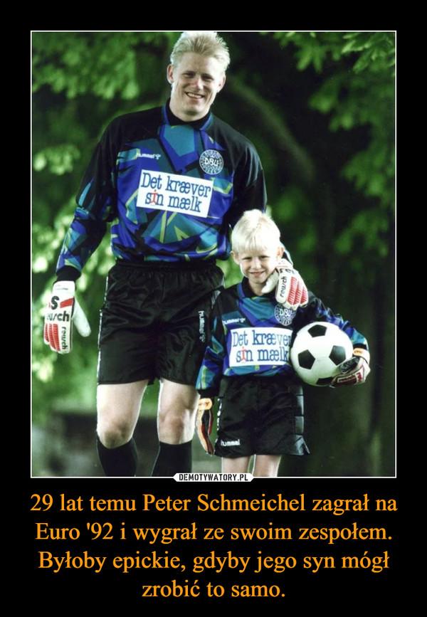29 lat temu Peter Schmeichel zagrał na Euro '92 i wygrał ze swoim zespołem. Byłoby epickie, gdyby jego syn mógł zrobić to samo. –