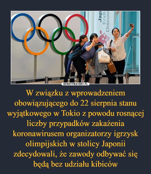 W związku z wprowadzeniem obowiązującego do 22 sierpnia stanu wyjątkowego w Tokio z powodu rosnącej liczby przypadków zakażenia koronawirusem organizatorzy igrzysk olimpijskich w stolicy Japonii zdecydowali, że zawody odbywać się będą bez udziału kibiców –