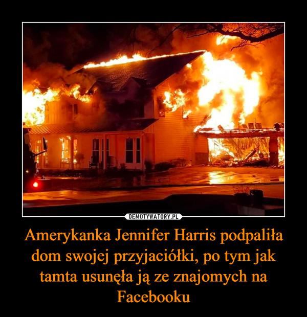 Amerykanka Jennifer Harris podpaliła dom swojej przyjaciółki, po tym jak tamta usunęła ją ze znajomych na Facebooku –
