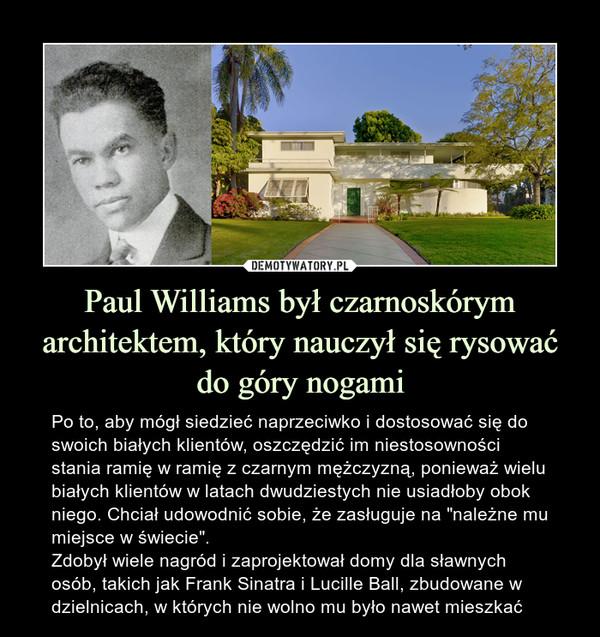 """Paul Williams był czarnoskórym architektem, który nauczył się rysować do góry nogami – Po to, aby mógł siedzieć naprzeciwko i dostosować się do swoich białych klientów, oszczędzić im niestosowności stania ramię w ramię z czarnym mężczyzną, ponieważ wielu białych klientów w latach dwudziestych nie usiadłoby obok niego. Chciał udowodnić sobie, że zasługuje na """"należne mu miejsce w świecie"""".Zdobył wiele nagród i zaprojektował domy dla sławnych osób, takich jak Frank Sinatra i Lucille Ball, zbudowane w dzielnicach, w których nie wolno mu było nawet mieszkać Po to, aby mógł siedzieć naprzeciwko i dostosować się do swoich białych klientów, oszczędzić im niestosowności stania ramię w ramię z czarnym mężczyzną, ponieważ wielu białych klientów w latach dwudziestych nie usiadłoby obok niego. Chciał udowodnić sobie, że zasługuje na """"należne mu miejsce w świecie"""".Zdobył wiele nagród i zaprojektował domy dla sławnych osób, takich jak Frank Sinatra i Lucille Ball, zbudowane w dzielnicach, w których nie wolno mu było nawet mieszkać"""