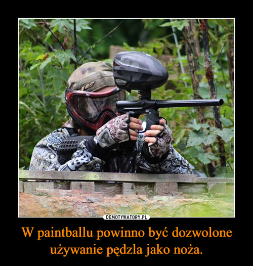 W paintballu powinno być dozwolone używanie pędzla jako noża.