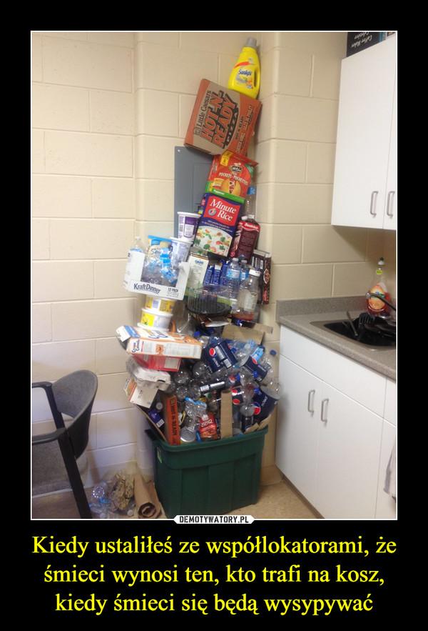 Kiedy ustaliłeś ze współlokatorami, że śmieci wynosi ten, kto trafi na kosz, kiedy śmieci się będą wysypywać –