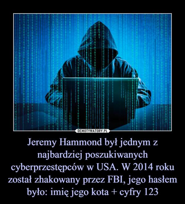 Jeremy Hammond był jednym z najbardziej poszukiwanych cyberprzestępców w USA. W 2014 roku został zhakowany przez FBI, jego hasłem było: imię jego kota + cyfry 123 –