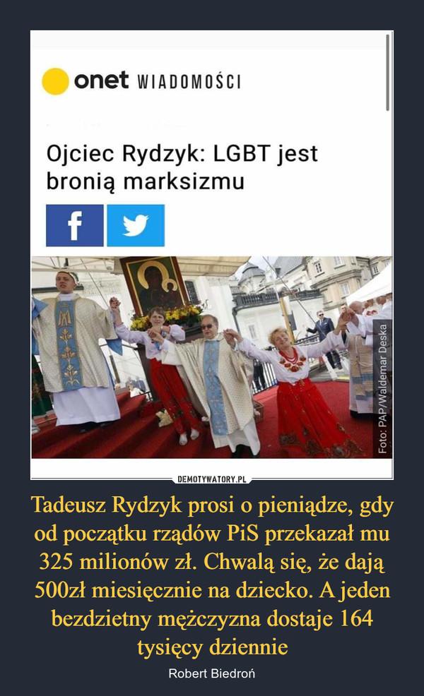 Tadeusz Rydzyk prosi o pieniądze, gdy od początku rządów PiS przekazał mu 325 milionów zł. Chwalą się, że dają 500zł miesięcznie na dziecko. A jeden bezdzietny mężczyzna dostaje 164 tysięcy dziennie – Robert Biedroń