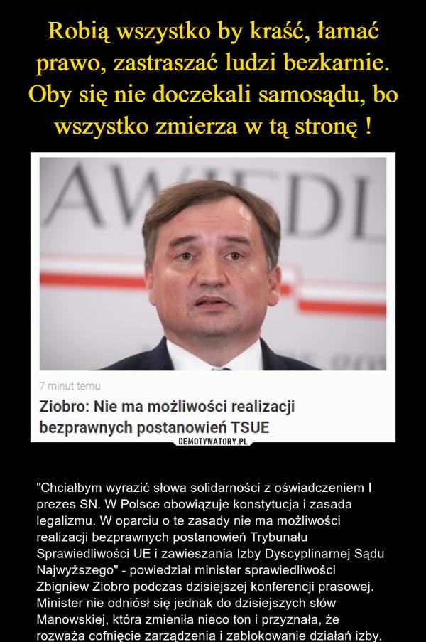 """– """"Chciałbym wyrazić słowa solidarności z oświadczeniem I prezes SN. W Polsce obowiązuje konstytucja i zasada legalizmu. W oparciu o te zasady nie ma możliwości realizacji bezprawnych postanowień Trybunału Sprawiedliwości UE i zawieszania Izby Dyscyplinarnej Sądu Najwyższego"""" - powiedział minister sprawiedliwości Zbigniew Ziobro podczas dzisiejszej konferencji prasowej. Minister nie odniósł się jednak do dzisiejszych słów Manowskiej, która zmieniła nieco ton i przyznała, że rozważa cofnięcie zarządzenia i zablokowanie działań izby."""