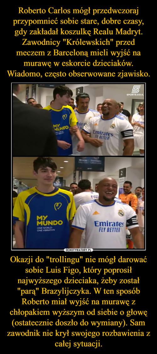 """Roberto Carlos mógł przedwczoraj przypomnieć sobie stare, dobre czasy, gdy zakładał koszulkę Realu Madryt. Zawodnicy """"Królewskich"""" przed meczem z Barceloną mieli wyjść na murawę w eskorcie dzieciaków. Wiadomo, często obserwowane zjawisko. Okazji do """"trollingu"""" nie mógł darować sobie Luis Figo, który poprosił najwyższego dzieciaka, żeby został """"parą"""" Brazylijczyka. W ten sposób Roberto miał wyjść na murawę z chłopakiem wyższym od siebie o głowę (ostatecznie doszło do wymiany). Sam zawodnik nie krył swojego rozbawienia z całej sytuacji."""