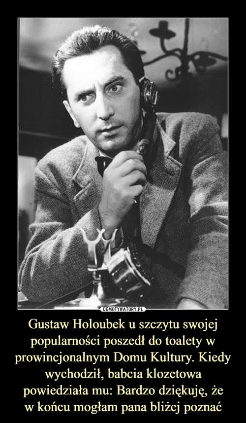 Gustaw Holoubek u szczytu swojej popularności poszedł do toalety w prowincjonalnym Domu Kultury. Kiedy wychodził, babcia klozetowa powiedziała mu: Bardzo dziękuję, że w końcu mogłam pana bliżej poznać