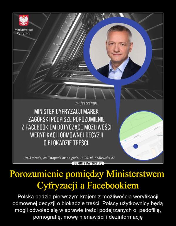 Porozumienie pomiędzy Ministerstwem Cyfryzacji a Facebookiem – Polska będzie pierwszym krajem z możliwością weryfikacji odmownej decyzji o blokadzie treści. Polscy użytkownicy będą mogli odwołać się w sprawie treści podejrzanych o: pedofilię, pornografię, mowę nienawiści i dezinformację