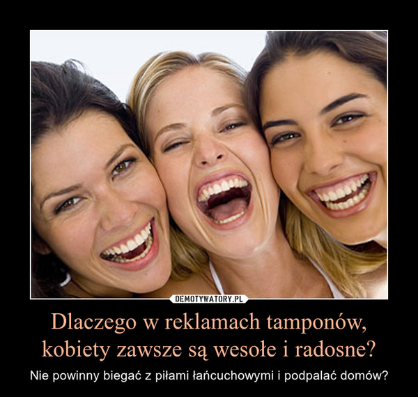 Dlaczego w reklamach tamponów, kobiety zawsze są wesołe i ... Lubicie Wesołe Kobiety