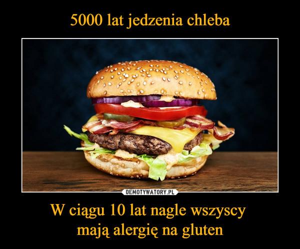 5000 lat jedzenia chleba W ciągu 10 lat nagle wszyscy mają alergię na gluten