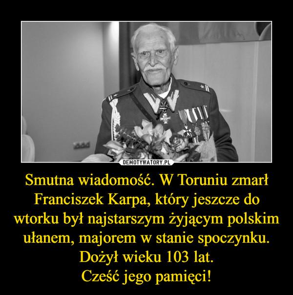 Smutna wiadomość. W Toruniu zmarł Franciszek Karpa, który jeszcze do wtorku był najstarszym żyjącym polskim ułanem, majorem w stanie spoczynku. Dożył wieku 103 lat. Cześć jego pamięci!