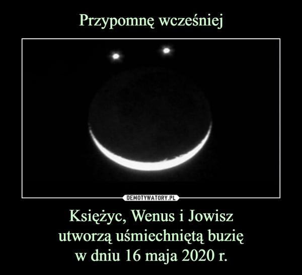 Przypomnę wcześniej Księżyc, Wenus i Jowisz utworzą uśmiechniętą buzię w dniu 16 maja 2020 r.