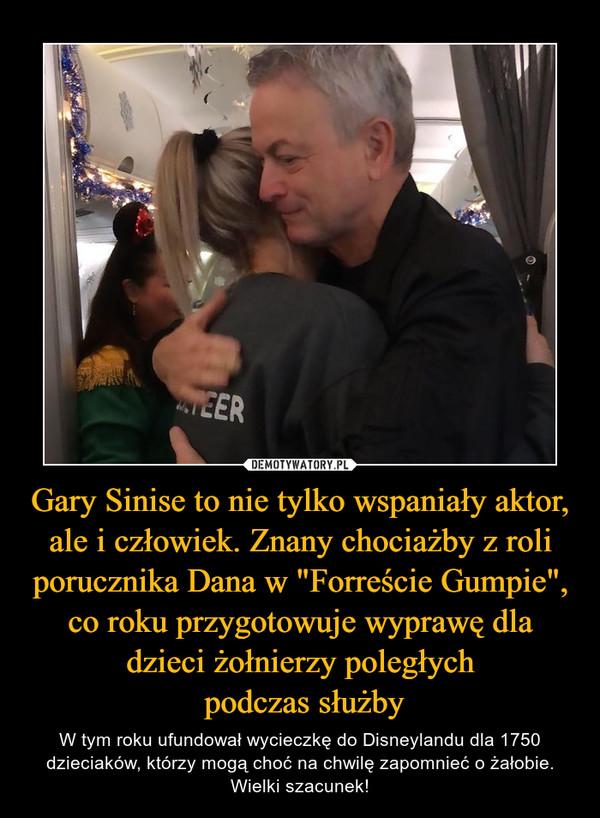 Gary Sinise to nie tylko wspaniały aktor, ale i człowiek. Znany chociażby z roli porucznika Dana w