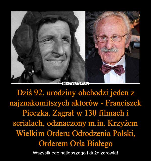Dziś 92. urodziny obchodzi jeden z najznakomitszych aktorów - Franciszek Pieczka. Zagrał w 130 filmach i serialach, odznaczony m.in. Krzyżem Wielkim Orderu Odrodzenia Polski, Orderem Orła Białego