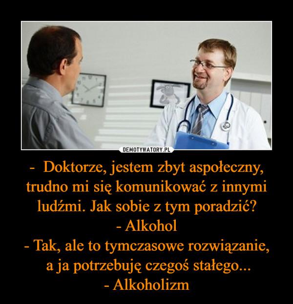 - Doktorze, jestem zbyt aspołeczny, trudno mi się komunikować z innymi ludźmi. Jak sobie z tym poradzić? - Alkohol - Tak, ale to tymczasowe rozwiązanie, a ja potrzebuję czegoś stałego... - Alkoholizm